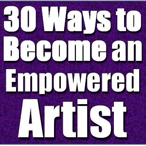 30 Ways to Become an Empowered Artist