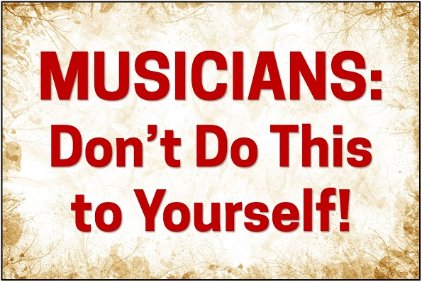 MUSICIANS: Don't Do This to Yourself