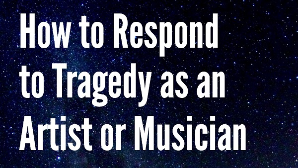 How to Respond to Tragedy as an Artist